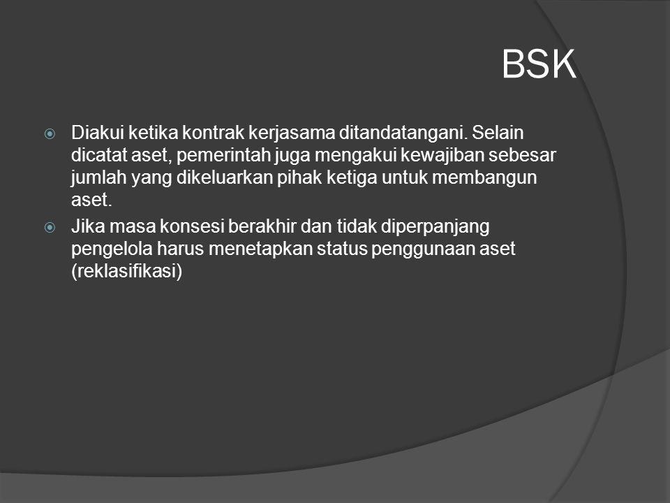 BSK  Diakui ketika kontrak kerjasama ditandatangani. Selain dicatat aset, pemerintah juga mengakui kewajiban sebesar jumlah yang dikeluarkan pihak ke