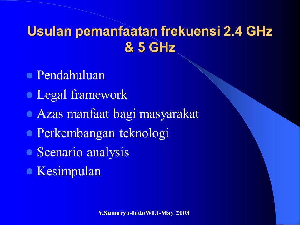 Y.Sumaryo-IndoWLI-May 2003 Usulan pemanfaatan frekuensi 2.4 GHz & 5 GHz Pendahuluan Legal framework Azas manfaat bagi masyarakat Perkembangan teknologi Scenario analysis Kesimpulan
