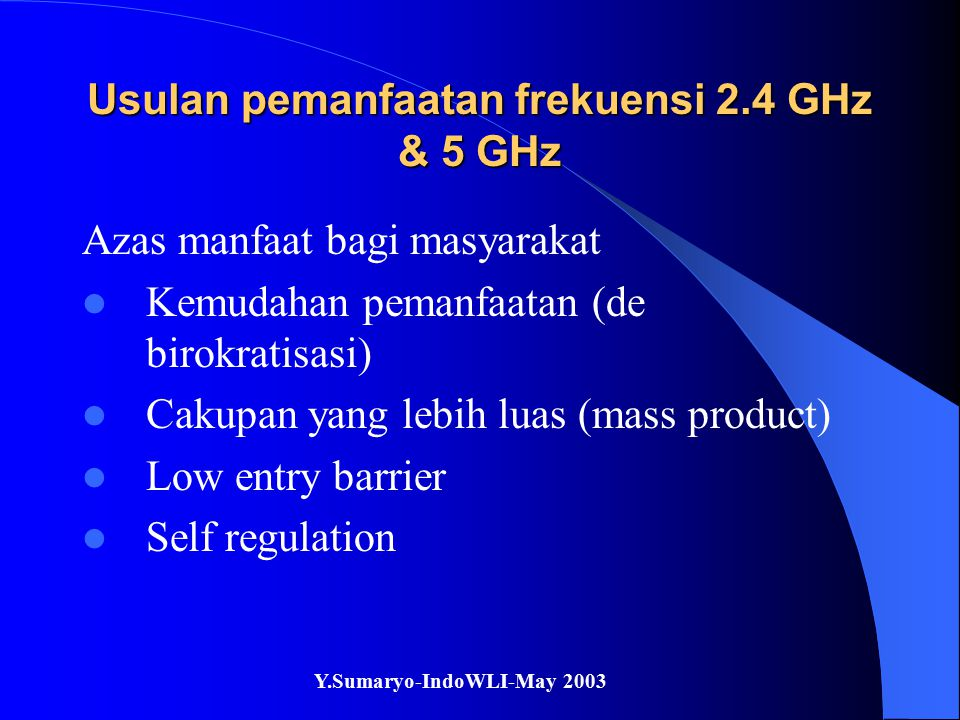 Y.Sumaryo-IndoWLI-May 2003 Usulan pemanfaatan frekuensi 2.4 GHz & 5 GHz Perkembangan teknologi Price-performane ratio Mass production – low cost, high availability Triple band: 2.4 GHz 5.25 & 5.7 GHz New approach: AP synchronization, UWB, embedded system