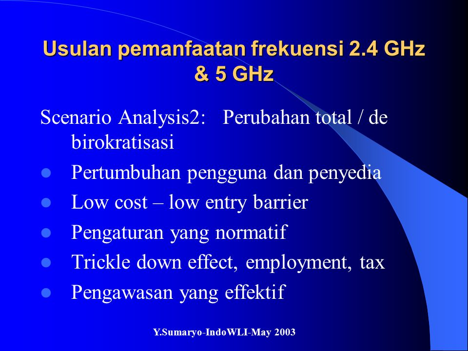 Y.Sumaryo-IndoWLI-May 2003 Usulan pemanfaatan frekuensi 2.4 GHz & 5 GHz Kesimpulan / usulan - usulan Perubahan total / de birokratisasi Persiapkan payung hukum untuk license exempt operation, self regulation dll Adopsi kriteria yang sederhana, low implementation cost, technology neutral Look into the future, not the past