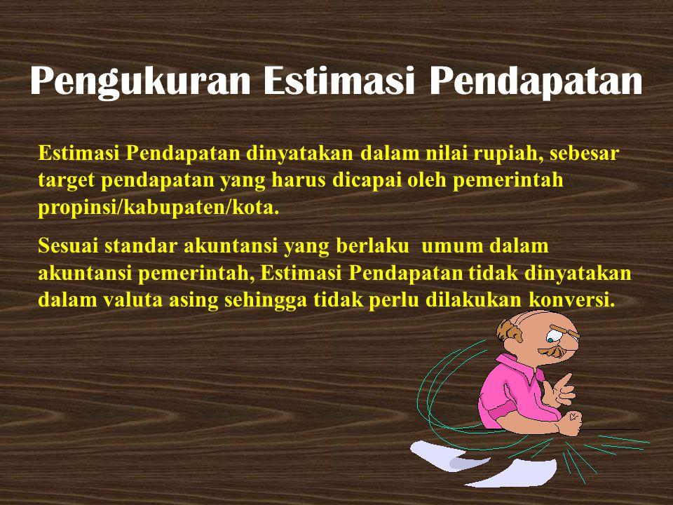 Pengukuran Estimasi Pendapatan Estimasi Pendapatan dinyatakan dalam nilai rupiah, sebesar target pendapatan yang harus dicapai oleh pemerintah propins