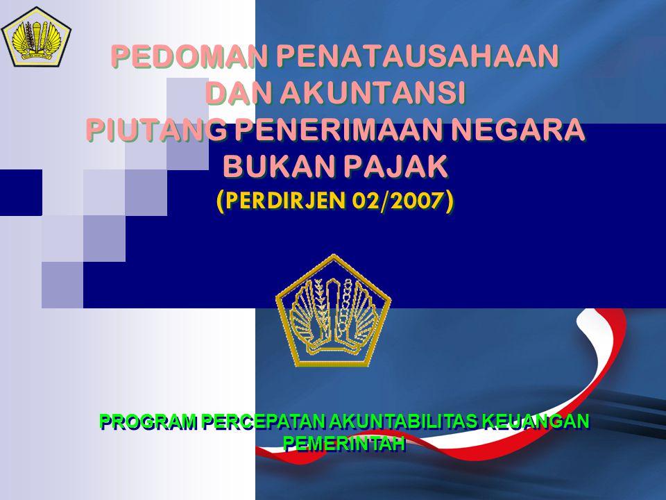 PEDOMAN PENATAUSAHAAN DAN AKUNTANSI PIUTANG PENERIMAAN NEGARA BUKAN PAJAK ( PERDIRJEN 02/2007 ) PROGRAM PERCEPATAN AKUNTABILITAS KEUANGAN PEMERINTAH