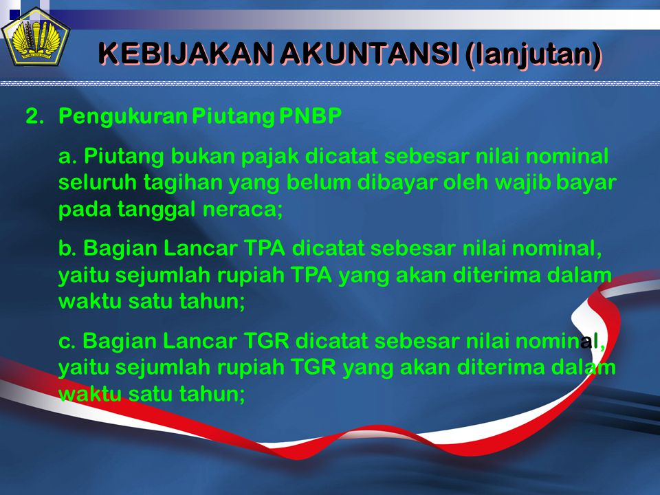 KEBIJAKAN AKUNTANSI (lanjutan) 2.Pengukuran Piutang PNBP a. Piutang bukan pajak dicatat sebesar nilai nominal seluruh tagihan yang belum dibayar oleh