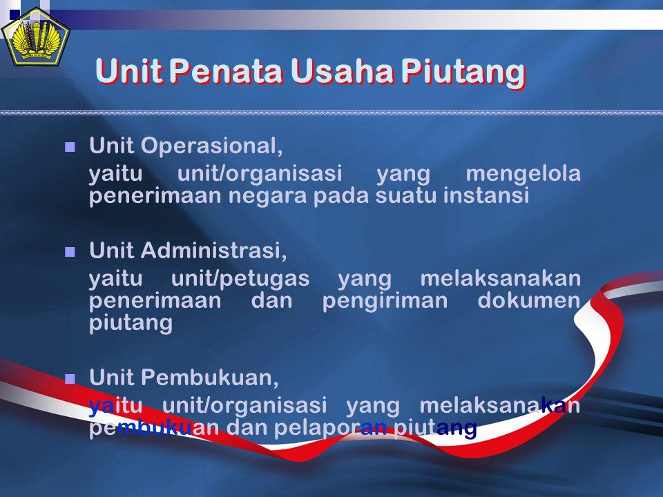 Unit Penata Usaha Piutang Unit Penata Usaha Piutang Unit Operasional, yaitu unit/organisasi yang mengelola penerimaan negara pada suatu instansi Unit