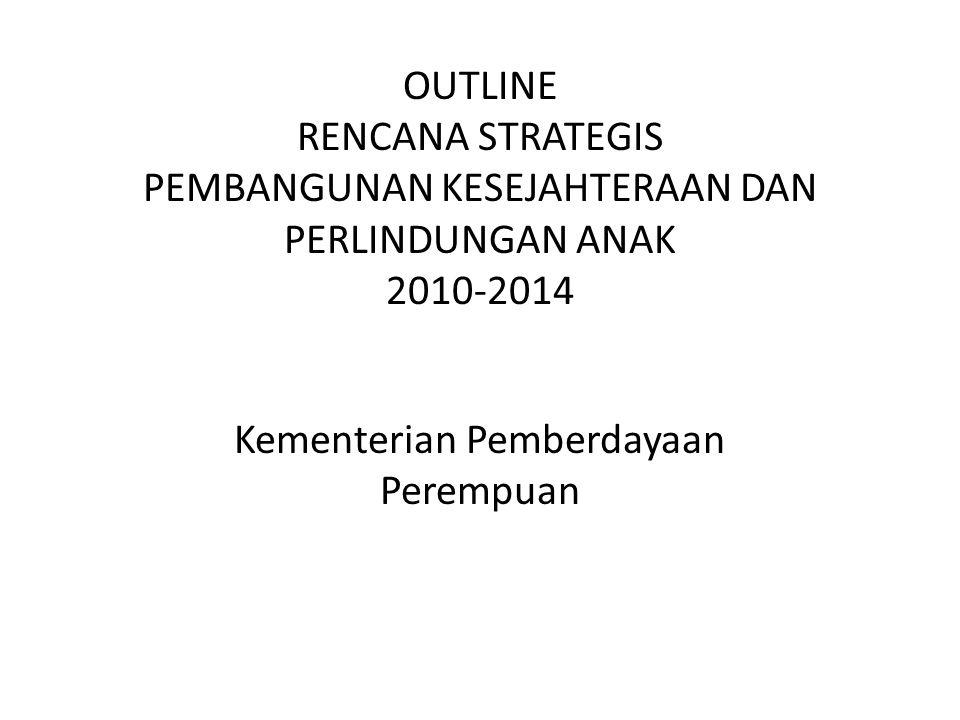 OUTLINE RENCANA STRATEGIS PEMBANGUNAN KESEJAHTERAAN DAN PERLINDUNGAN ANAK 2010-2014 Kementerian Pemberdayaan Perempuan