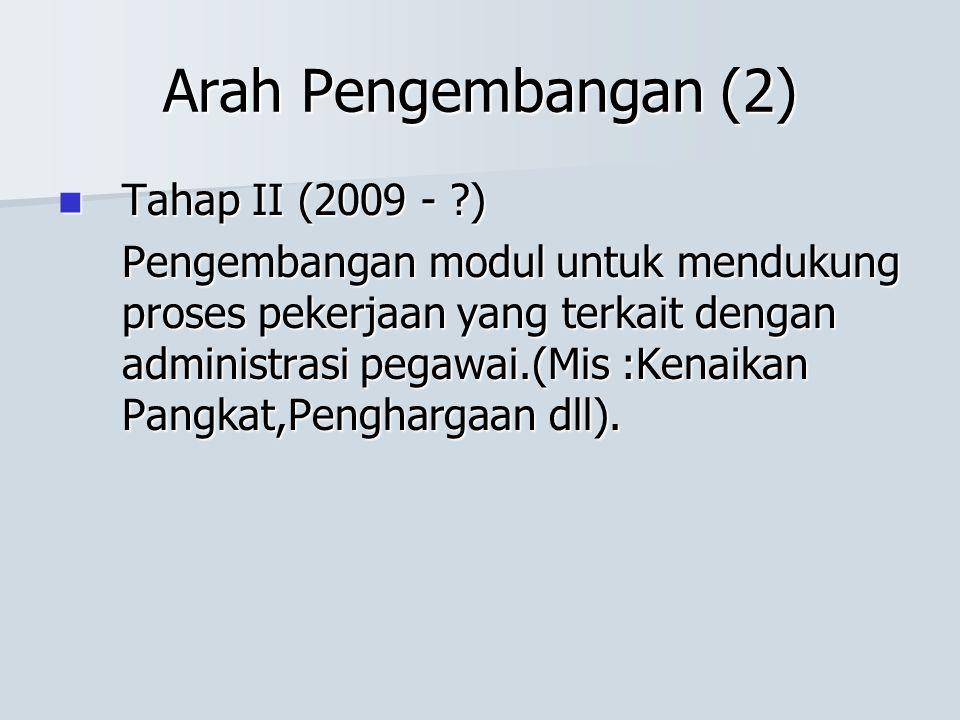 Arah Pengembangan (2) Tahap II (2009 - ?) Tahap II (2009 - ?) Pengembangan modul untuk mendukung proses pekerjaan yang terkait dengan administrasi peg
