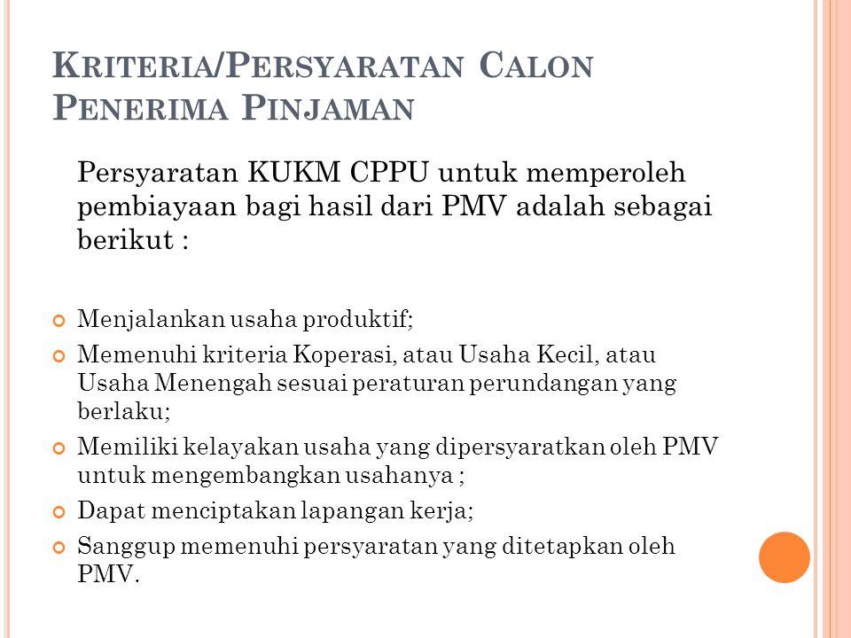 K RITERIA /P ERSYARATAN C ALON P ENERIMA P INJAMAN Persyaratan KUKM CPPU untuk memperoleh pembiayaan bagi hasil dari PMV adalah sebagai berikut : Menj