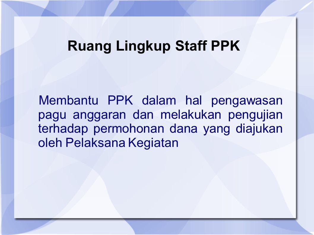 Ruang Lingkup Staff PPK Membantu PPK dalam hal pengawasan pagu anggaran dan melakukan pengujian terhadap permohonan dana yang diajukan oleh Pelaksana