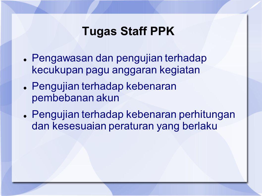 Tugas Staff PPK Pengawasan dan pengujian terhadap kecukupan pagu anggaran kegiatan Pengujian terhadap kebenaran pembebanan akun Pengujian terhadap keb