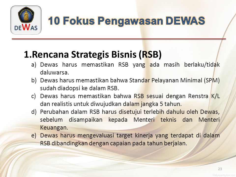 DE W AS 23 1.Rencana Strategis Bisnis (RSB) a)Dewas harus memastikan RSB yang ada masih berlaku/tidak daluwarsa. b)Dewas harus memastikan bahwa Standa