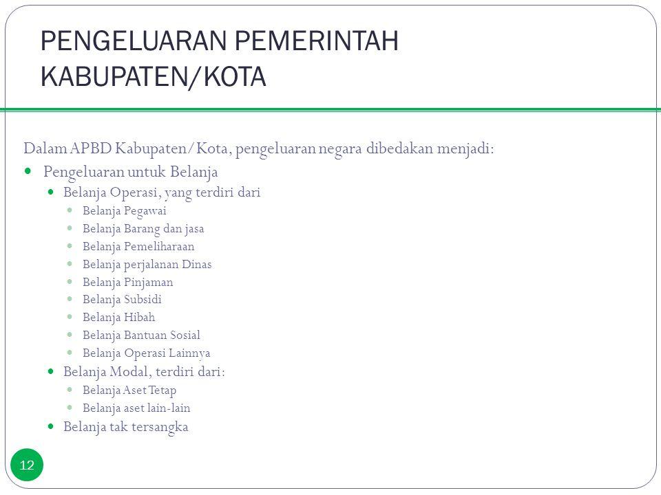 PENGELUARAN PEMERINTAH KABUPATEN/KOTA 12 Dalam APBD Kabupaten/Kota, pengeluaran negara dibedakan menjadi: Pengeluaran untuk Belanja Belanja Operasi, y