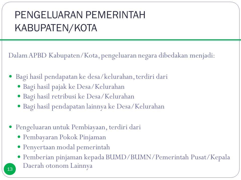 PENGELUARAN PEMERINTAH KABUPATEN/KOTA 13 Dalam APBD Kabupaten/Kota, pengeluaran negara dibedakan menjadi: Bagi hasil pendapatan ke desa/kelurahan, ter