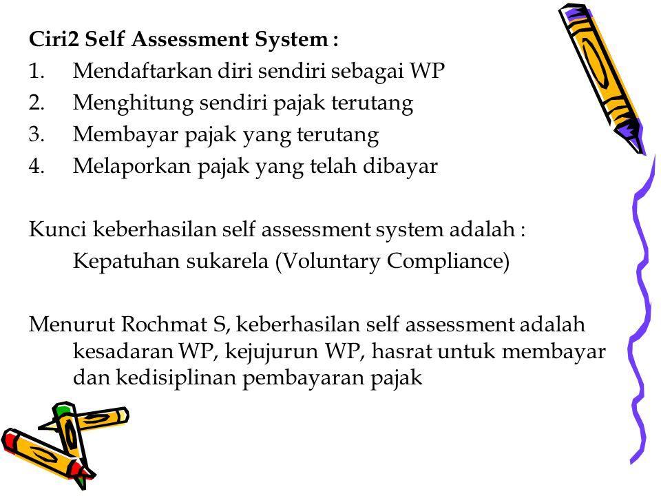 Ciri2 Self Assessment System : 1.Mendaftarkan diri sendiri sebagai WP 2.Menghitung sendiri pajak terutang 3.Membayar pajak yang terutang 4.Melaporkan pajak yang telah dibayar Kunci keberhasilan self assessment system adalah : Kepatuhan sukarela (Voluntary Compliance) Menurut Rochmat S, keberhasilan self assessment adalah kesadaran WP, kejujurun WP, hasrat untuk membayar dan kedisiplinan pembayaran pajak