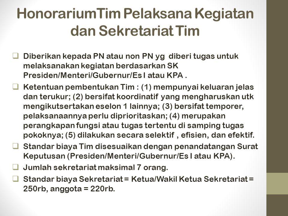 HonorariumTim Pelaksana Kegiatan dan Sekretariat Tim  Diberikan kepada PN atau non PN yg diberi tugas untuk melaksanakan kegiatan berdasarkan SK Presiden/Menteri/Gubernur/Es I atau KPA.