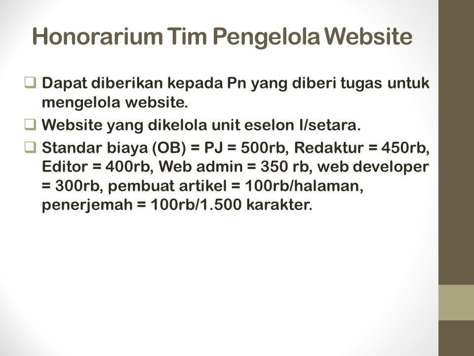Honorarium Tim Pengelola Website  Dapat diberikan kepada Pn yang diberi tugas untuk mengelola website.  Website yang dikelola unit eselon I/setara.