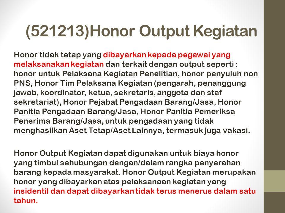 (521213)Honor Output Kegiatan Honor tidak tetap yang dibayarkan kepada pegawai yang melaksanakan kegiatan dan terkait dengan output seperti : honor untuk Pelaksana Kegiatan Penelitian, honor penyuluh non PNS, Honor Tim Pelaksana Kegiatan (pengarah, penanggung jawab, koordinator, ketua, sekretaris, anggota dan staf sekretariat), Honor Pejabat Pengadaan Barang/Jasa, Honor Panitia Pengadaan Barang/Jasa, Honor Panitia Pemeriksa Penerima Barang/Jasa, untuk pengadaan yang tidak menghasilkan Aset Tetap/Aset Lainnya, termasuk juga vakasi.