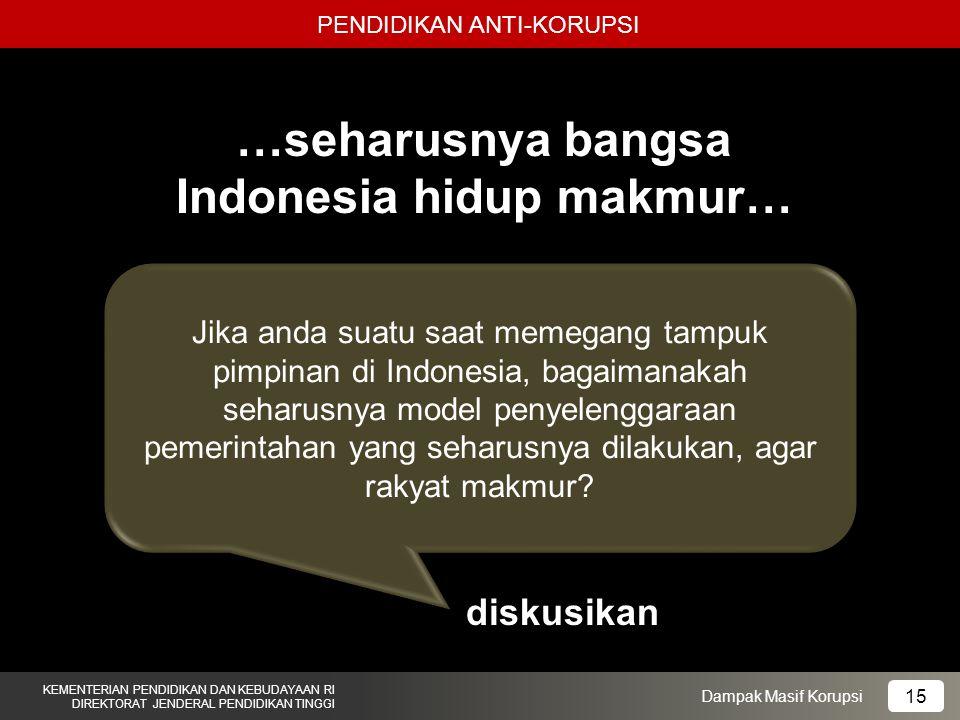 PENDIDIKAN ANTI-KORUPSI KEMENTERIAN PENDIDIKAN DAN KEBUDAYAAN RI DIREKTORAT JENDERAL PENDIDIKAN TINGGI 15 Dampak Masif Korupsi …seharusnya bangsa Indo
