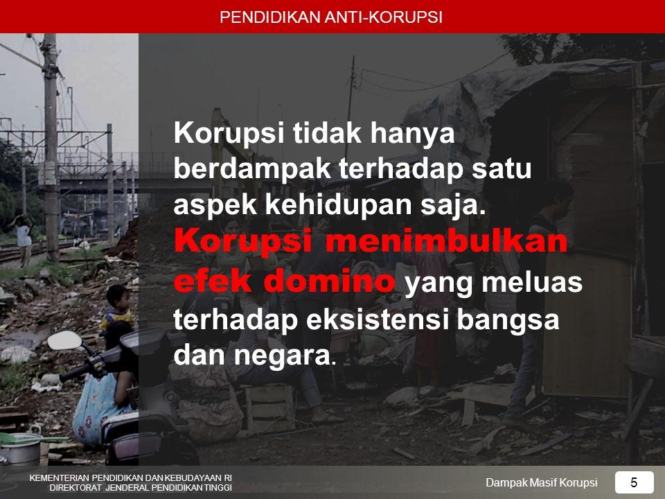 PENDIDIKAN ANTI-KORUPSI KEMENTERIAN PENDIDIKAN DAN KEBUDAYAAN RI DIREKTORAT JENDERAL PENDIDIKAN TINGGI 5 Dampak Masif Korupsi Korupsi tidak hanya berd