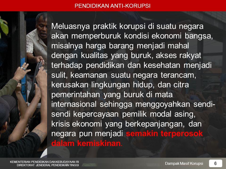 PENDIDIKAN ANTI-KORUPSI KEMENTERIAN PENDIDIKAN DAN KEBUDAYAAN RI DIREKTORAT JENDERAL PENDIDIKAN TINGGI 6 Dampak Masif Korupsi Meluasnya praktik korups