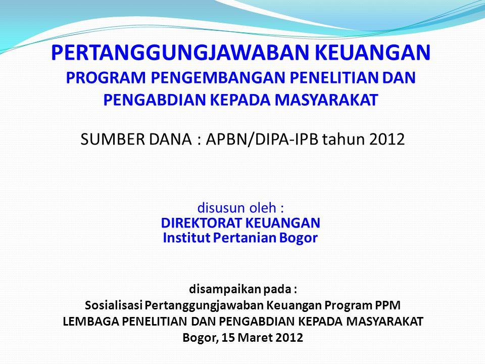 PERTANGGUNGJAWABAN KEUANGAN PROGRAM PENGEMBANGAN PENELITIAN DAN PENGABDIAN KEPADA MASYARAKAT SUMBER DANA : APBN/DIPA-IPB tahun 2012 disusun oleh : DIR