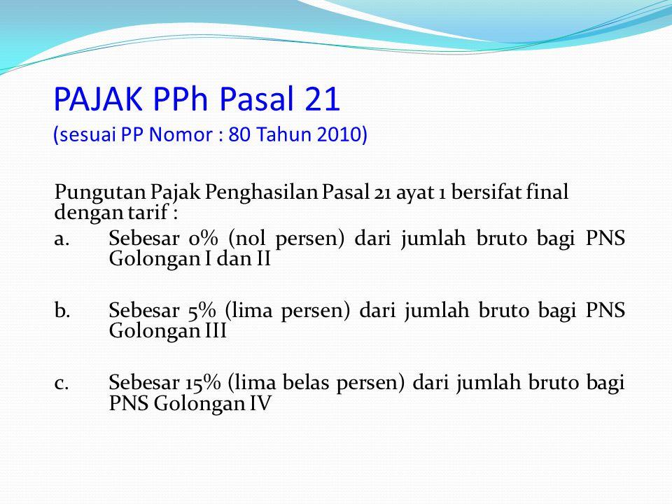 Pungutan Pajak Penghasilan Pasal 21 ayat 1 bersifat final dengan tarif : a.Sebesar 0% (nol persen) dari jumlah bruto bagi PNS Golongan I dan II b.Sebe