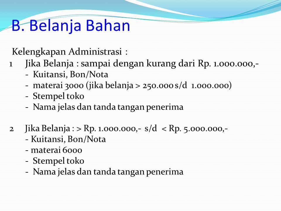 B. Belanja Bahan Kelengkapan Administrasi : 1Jika Belanja : sampai dengan kurang dari Rp. 1.000.000,- - Kuitansi, Bon/Nota - materai 3000 (jika belanj