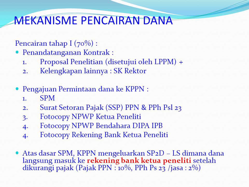 MEKANISME PENCAIRAN DANA Pencairan tahap II (30%): Laporan Kemajuan + Laporan Pertanggungjawaban keuangan Tahap I Pengajuan Permintaan dana ke KPPN : SPM dan Kelengkapannya Atas dasar SPM, KPPN mengeluarkan SP2D – LS dimana dana langsung masuk ke rekening peneliti setelah dikurangi pajak (Pajak PPN : 10%, PPh Ps 23 /jasa : 2%)