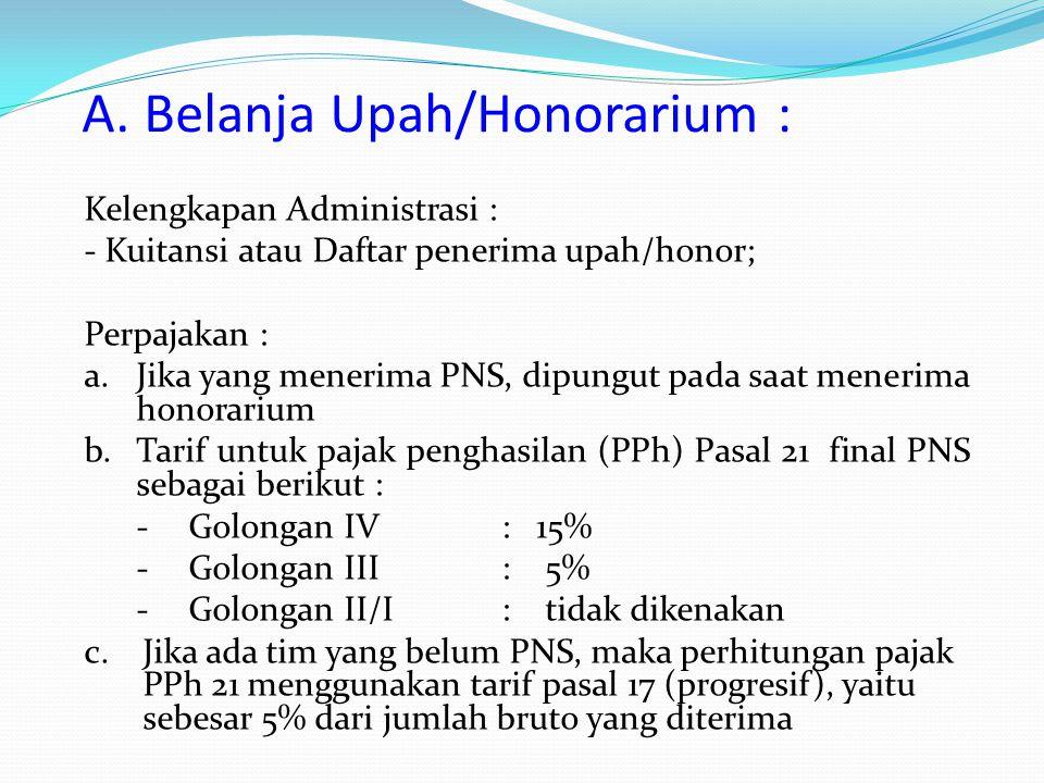 A. Belanja Upah/Honorarium : Kelengkapan Administrasi : - Kuitansi atau Daftar penerima upah/honor; Perpajakan : a.Jika yang menerima PNS, dipungut pa
