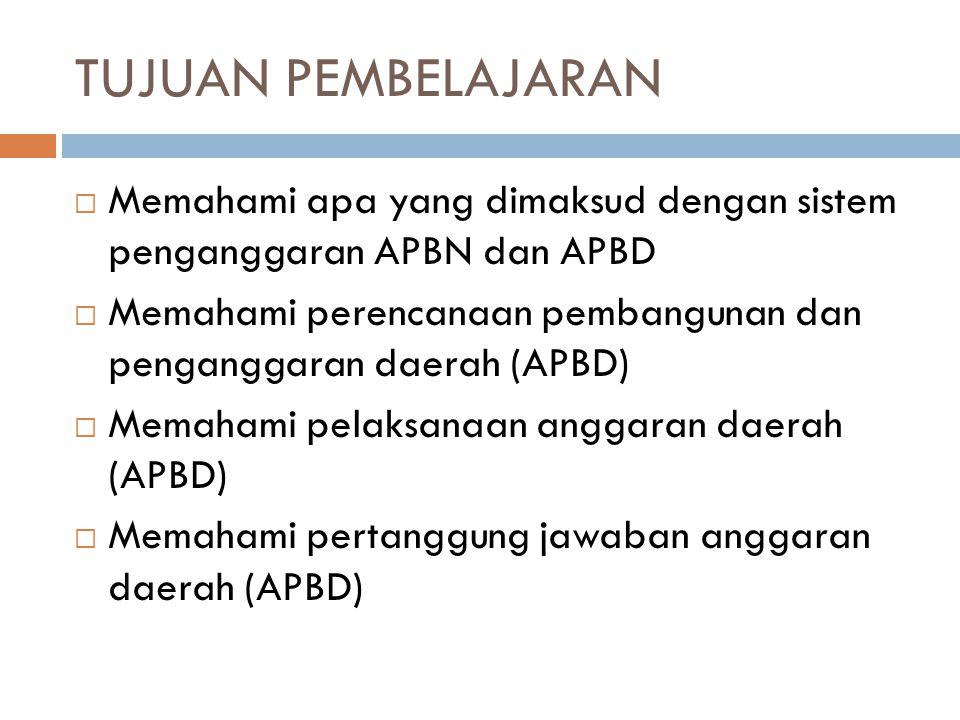 TUJUAN PEMBELAJARAN  Memahami apa yang dimaksud dengan sistem penganggaran APBN dan APBD  Memahami perencanaan pembangunan dan penganggaran daerah (APBD)  Memahami pelaksanaan anggaran daerah (APBD)  Memahami pertanggung jawaban anggaran daerah (APBD)