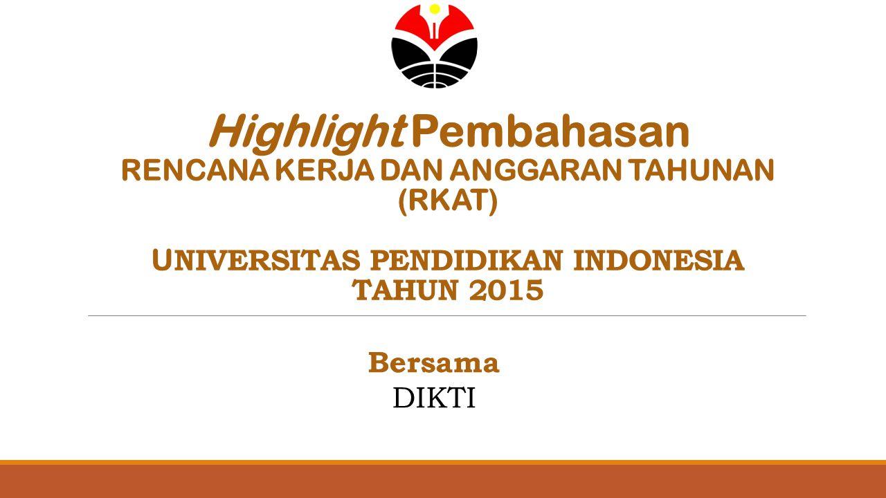 Highlight Pembahasan RENCANA KERJA DAN ANGGARAN TAHUNAN (RKAT) U NIVERSITAS PENDIDIKAN INDONESIA TAHUN 2015 Bersama DIKTI