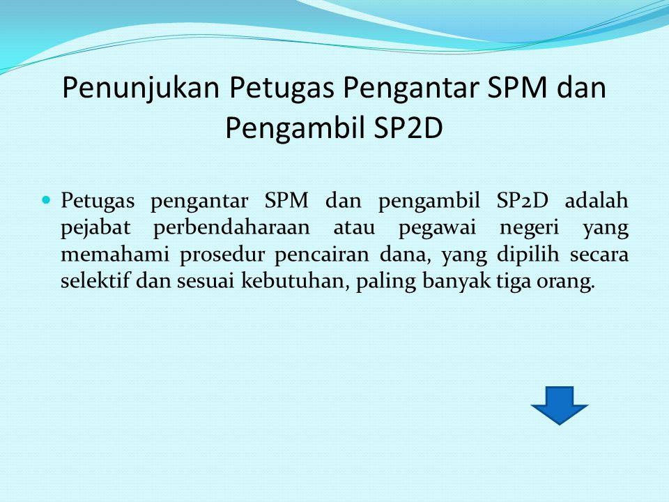 Penunjukan Petugas Pengantar SPM dan Pengambil SP2D Petugas pengantar SPM dan pengambil SP2D adalah pejabat perbendaharaan atau pegawai negeri yang me