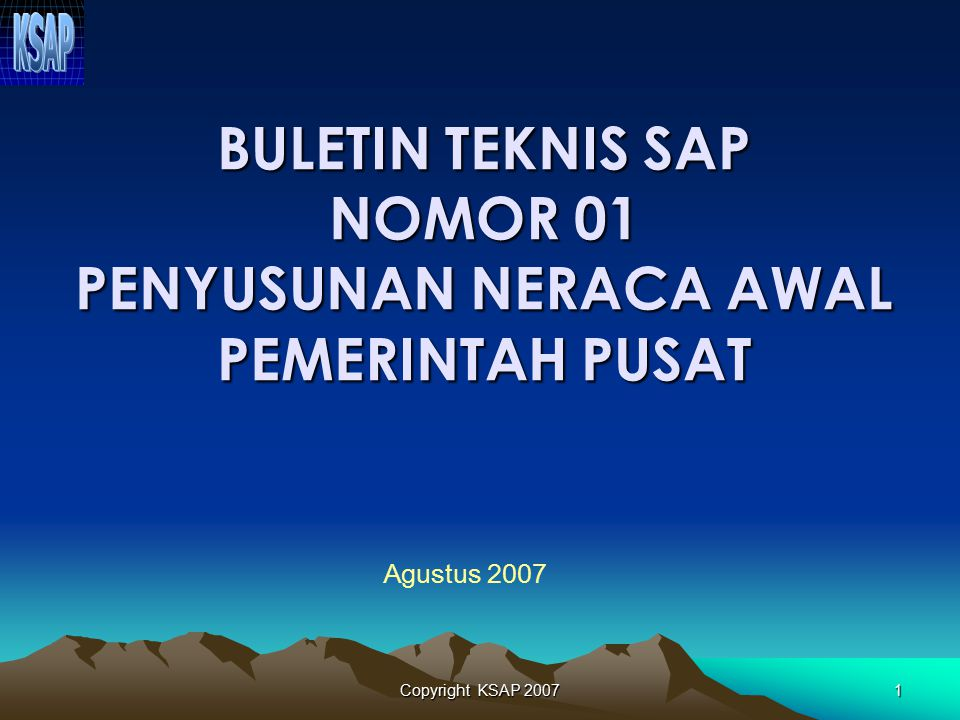 Copyright KSAP 20071 BULETIN TEKNIS SAP NOMOR 01 PENYUSUNAN NERACA AWAL PEMERINTAH PUSAT Agustus 2007