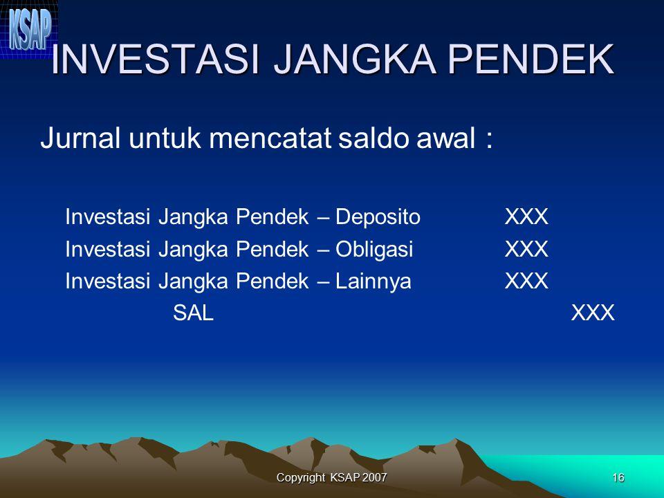 Copyright KSAP 200715 INVESTASI JANGKA PENDEK Deposito berjangka waktu 3 – 12 bln Pembelian obligasi/SUN pemerintah jangka pendek oleh pemerintah pusa