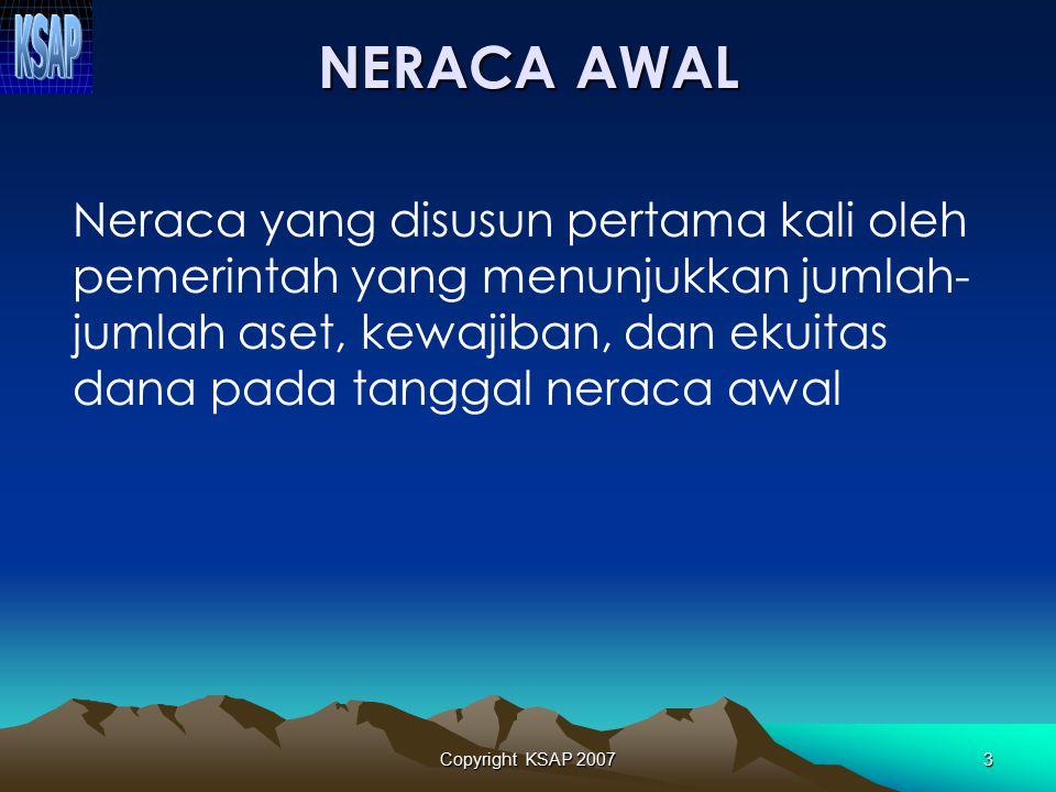 Copyright KSAP 20073 NERACA AWAL Neraca yang disusun pertama kali oleh pemerintah yang menunjukkan jumlah- jumlah aset, kewajiban, dan ekuitas dana pada tanggal neraca awal