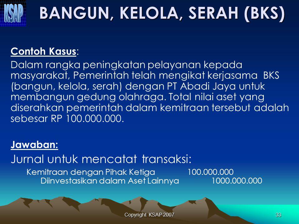Copyright KSAP 200732 BKS dicatat sebesar nilai aset yang diserahkan oleh pemerintah kepada pihak ketiga/investor untuk membangun aset BKS tersebut. A
