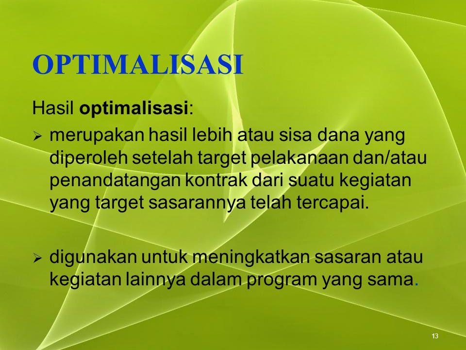 13 OPTIMALISASI Hasil optimalisasi:  merupakan hasil lebih atau sisa dana yang diperoleh setelah target pelakanaan dan/atau penandatangan kontrak dar