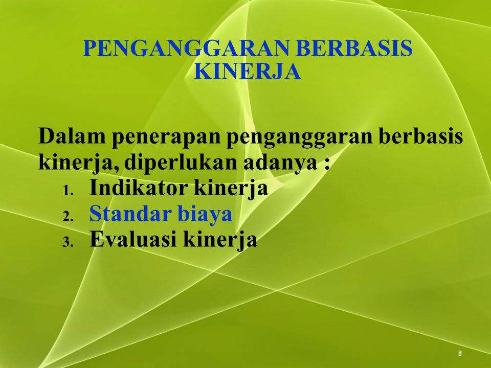 8 Dalam penerapan penganggaran berbasis kinerja, diperlukan adanya : 1. Indikator kinerja 2. Standar biaya 3. Evaluasi kinerja PENGANGGARAN BERBASIS K