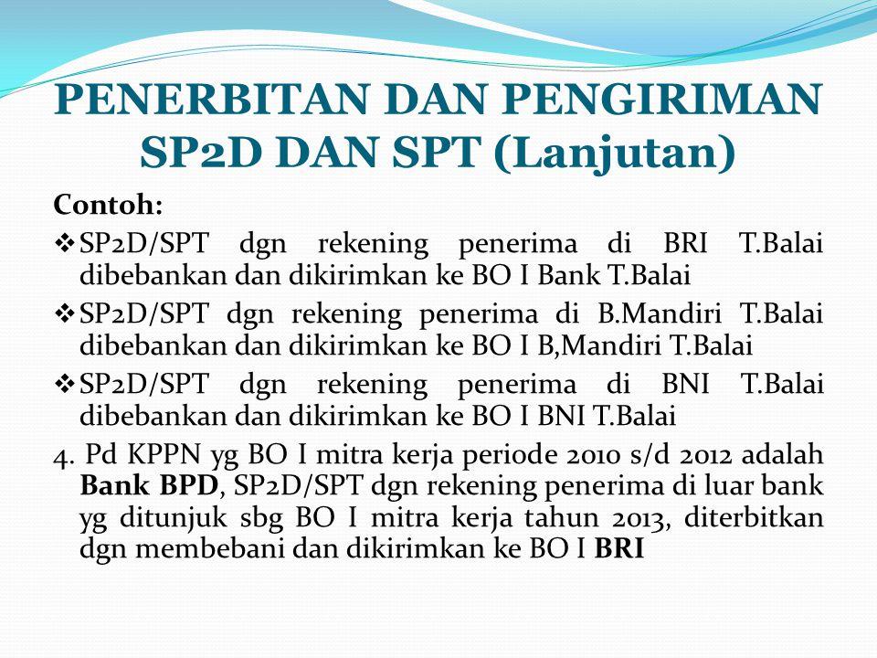 PENERBITAN DAN PENGIRIMAN SP2D DAN SPT (Lanjutan) Contoh:  SP2D/SPT dgn rekening penerima di BRI T.Balai dibebankan dan dikirimkan ke BO I Bank T.Balai  SP2D/SPT dgn rekening penerima di B.Mandiri T.Balai dibebankan dan dikirimkan ke BO I B,Mandiri T.Balai  SP2D/SPT dgn rekening penerima di BNI T.Balai dibebankan dan dikirimkan ke BO I BNI T.Balai 4.