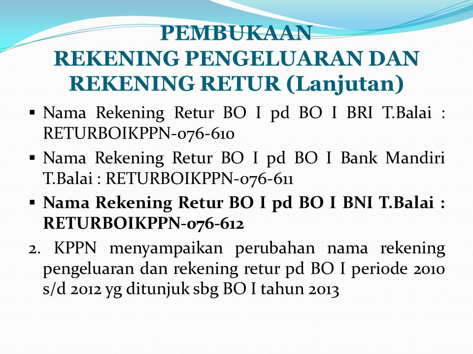 PEMBUKAAN REKENING PENGELUARAN DAN REKENING RETUR (Lanjutan)  Nama Rekening Retur BO I pd BO I BRI T.Balai : RETURBOIKPPN-076-610  Nama Rekening Retur BO I pd BO I Bank Mandiri T.Balai : RETURBOIKPPN-076-611  Nama Rekening Retur BO I pd BO I BNI T.Balai : RETURBOIKPPN-076-612 2.