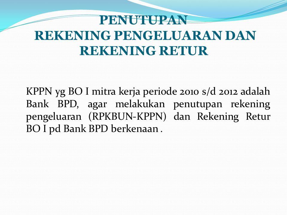 PENUTUPAN REKENING PENGELUARAN DAN REKENING RETUR KPPN yg BO I mitra kerja periode 2010 s/d 2012 adalah Bank BPD, agar melakukan penutupan rekening pengeluaran (RPKBUN-KPPN) dan Rekening Retur BO I pd Bank BPD berkenaan.