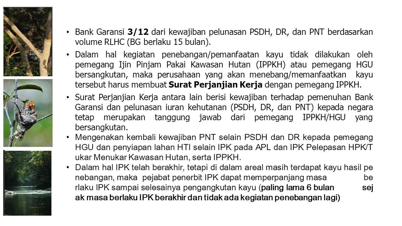 Bank Garansi 3/12 dari kewajiban pelunasan PSDH, DR, dan PNT berdasarkan volume RLHC (BG berlaku 15 bulan). Dalam hal kegiatan penebangan/pemanfaatan