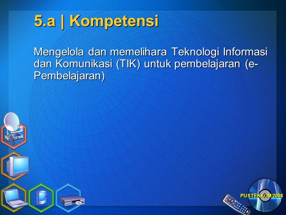 PUSTEKKOM 2008 5.a | Kompetensi Mengelola dan memelihara Teknologi Informasi dan Komunikasi (TIK) untuk pembelajaran (e- Pembelajaran)