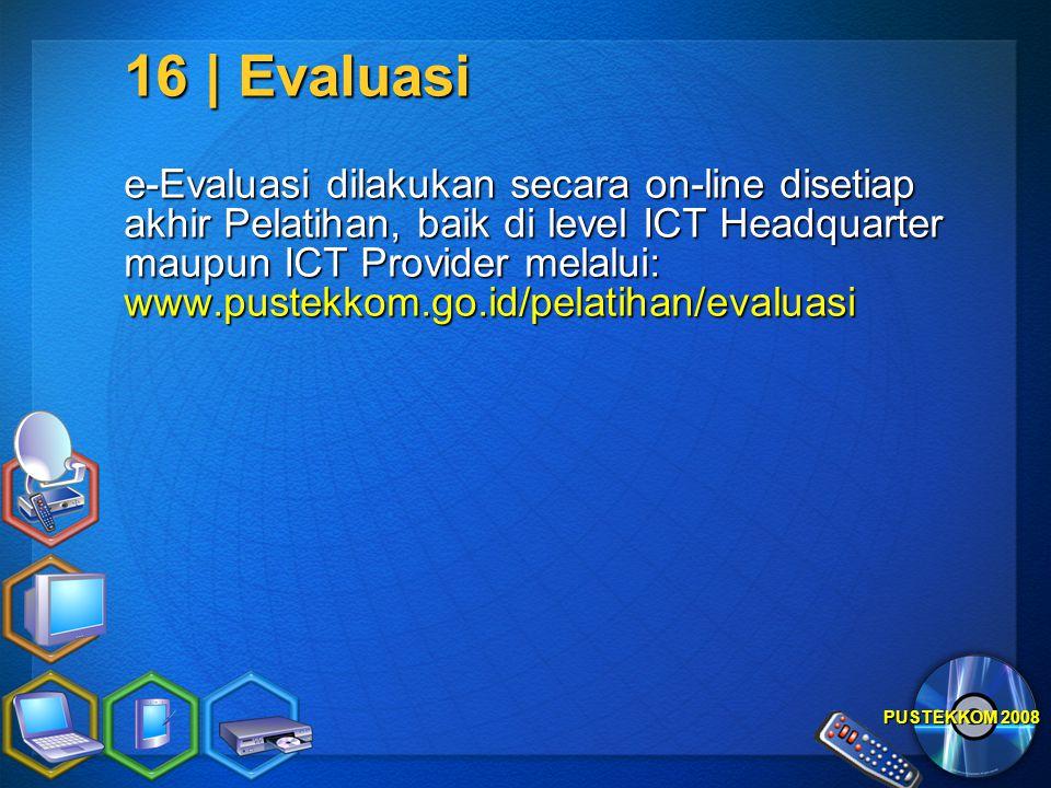 PUSTEKKOM 2008 16 | Evaluasi e-Evaluasi dilakukan secara on-line disetiap akhir Pelatihan, baik di level ICT Headquarter maupun ICT Provider melalui: