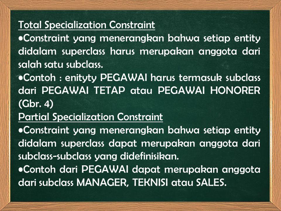Total Specialization Constraint Constraint yang menerangkan bahwa setiap entity didalam superclass harus merupakan anggota dari salah satu subclass. C