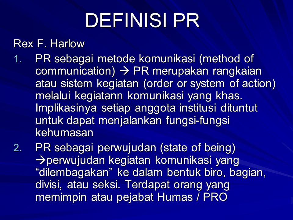 DEFINISI PR Rex F. Harlow 1. PR sebagai metode komunikasi (method of communication)  PR merupakan rangkaian atau sistem kegiatan (order or system of