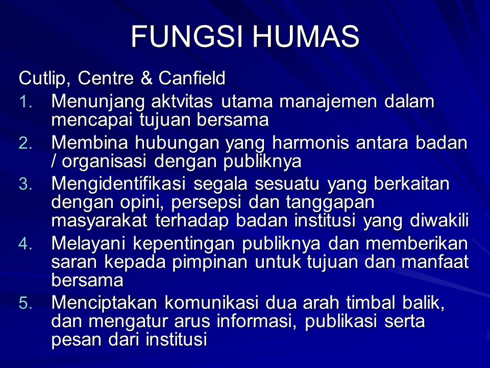 FUNGSI HUMAS Cutlip, Centre & Canfield 1. Menunjang aktvitas utama manajemen dalam mencapai tujuan bersama 2. Membina hubungan yang harmonis antara ba