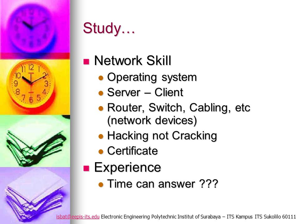 isbat@eepis-its.eduisbat@eepis-its.edu Electronic Engineering Polytechnic Institut of Surabaya – ITS Kampus ITS Sukolilo 60111 isbat@eepis-its.edu Study… Network Skill Network Skill Operating system Operating system Server – Client Server – Client Router, Switch, Cabling, etc (network devices) Router, Switch, Cabling, etc (network devices) Hacking not Cracking Hacking not Cracking Certificate Certificate Experience Experience Time can answer .