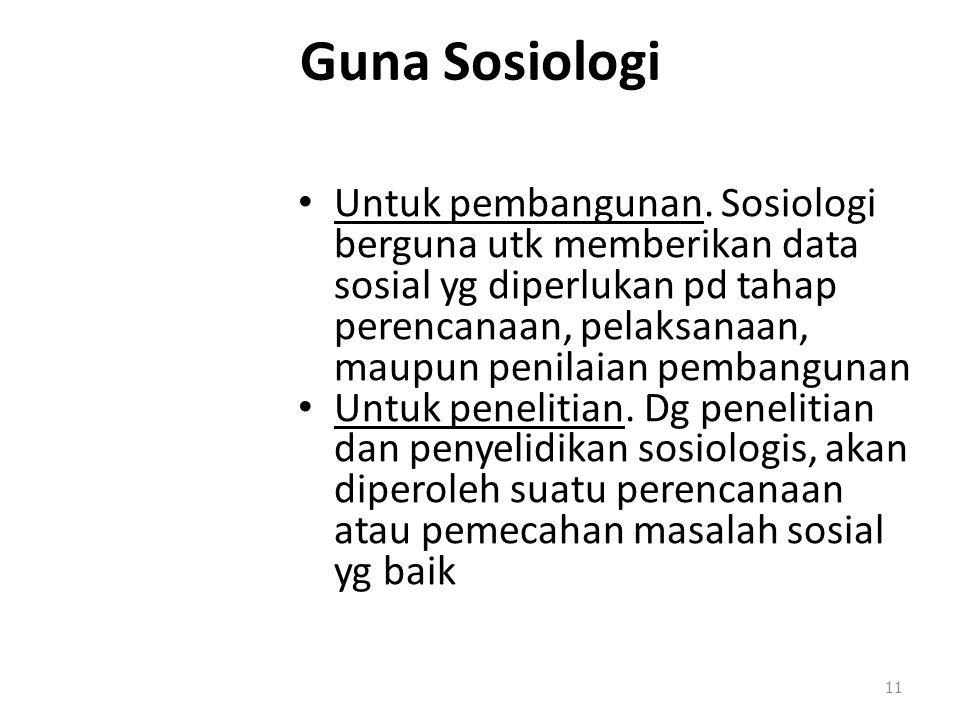 Guna Sosiologi Untuk pembangunan. Sosiologi berguna utk memberikan data sosial yg diperlukan pd tahap perencanaan, pelaksanaan, maupun penilaian pemba