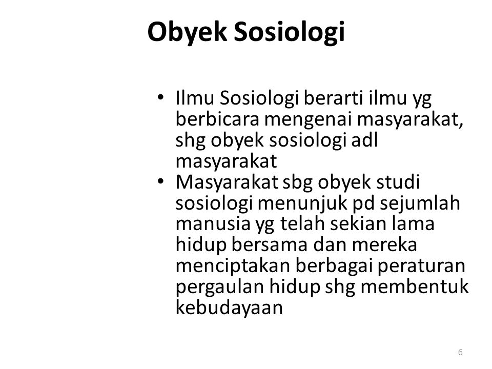 Obyek Sosiologi Ilmu Sosiologi berarti ilmu yg berbicara mengenai masyarakat, shg obyek sosiologi adl masyarakat Masyarakat sbg obyek studi sosiologi