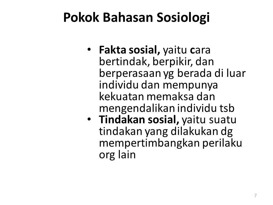 Pokok Bahasan Sosiologi Fakta sosial, yaitu cara bertindak, berpikir, dan berperasaan yg berada di luar individu dan mempunya kekuatan memaksa dan mengendalikan individu tsb Tindakan sosial, yaitu suatu tindakan yang dilakukan dg mempertimbangkan perilaku org lain 7